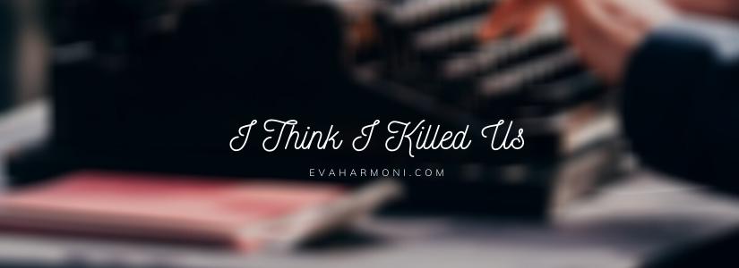 I Think I Killed Us (Poem#23)
